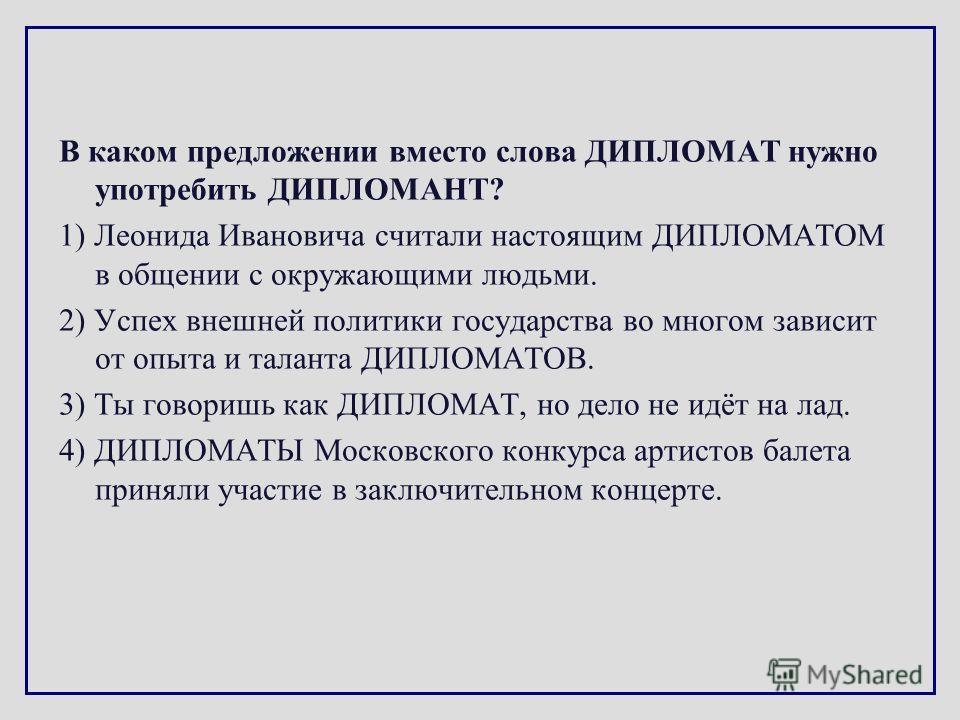 В каком предложении вместо слова ДИПЛОМАТ нужно употребить ДИПЛОМАНТ? 1) Леонида Ивановича считали настоящим ДИПЛОМАТОМ в общении с окружающими людьми. 2) Успех внешней политики государства во многом зависит от опыта и таланта ДИПЛОМАТОВ. 3) Ты говор