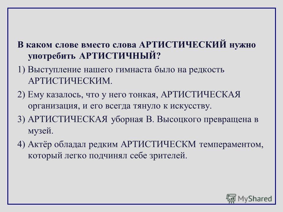 В каком слове вместо слова АРТИСТИЧЕСКИЙ нужно употребить АРТИСТИЧНЫЙ? 1) Выступление нашего гимнаста было на редкость АРТИСТИЧЕСКИМ. 2) Ему казалось, что у него тонкая, АРТИСТИЧЕСКАЯ организация, и его всегда тянуло к искусству. 3) АРТИСТИЧЕСКАЯ убо
