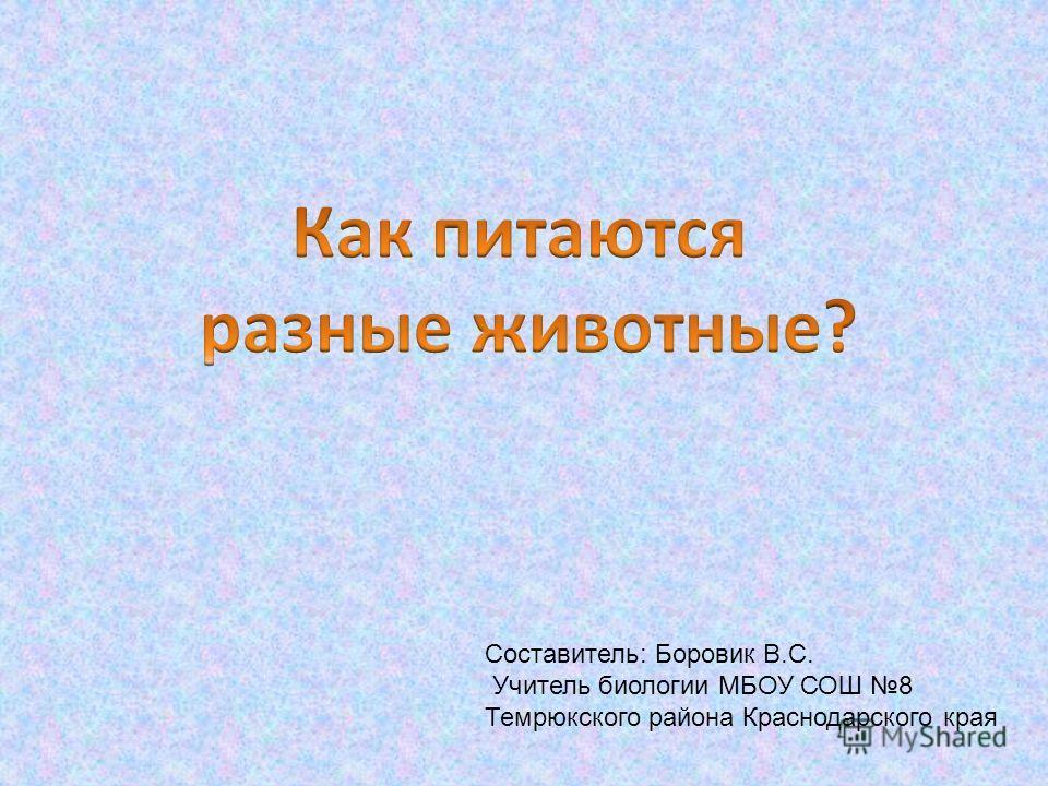 Составитель: Боровик В.С. Учитель биологии МБОУ СОШ 8 Темрюкского района Краснодарского края