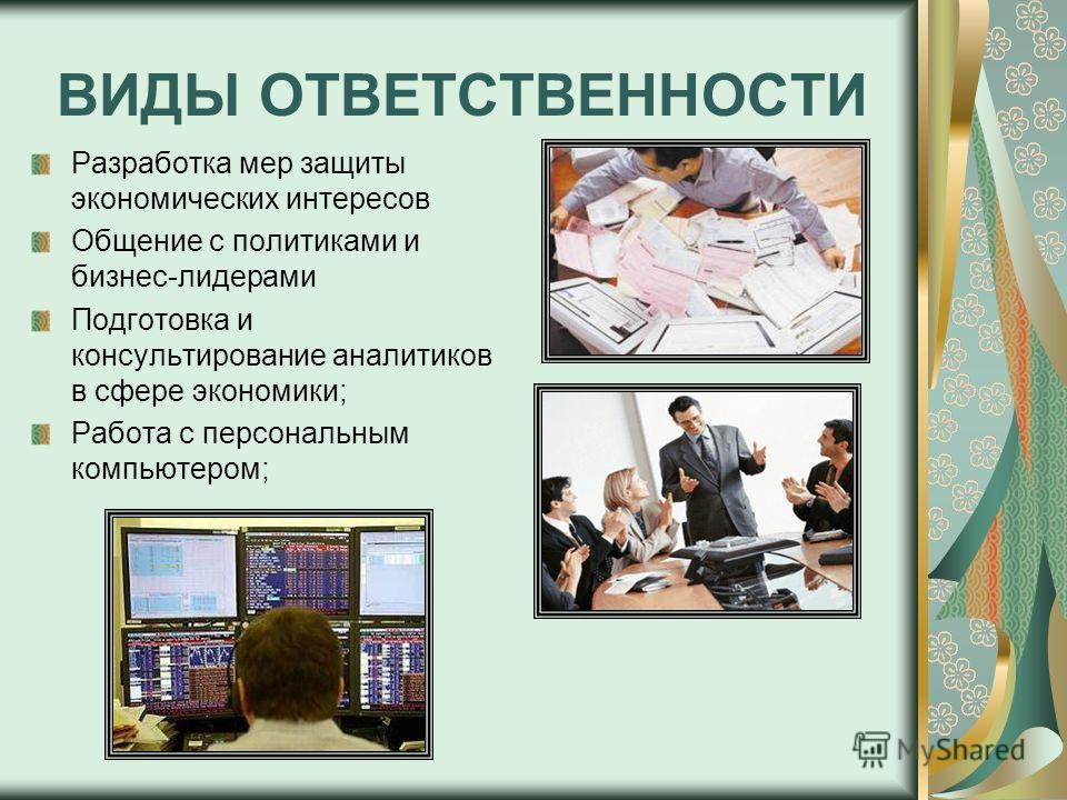 ВИДЫ ОТВЕТСТВЕННОСТИ Разработка мер защиты экономических интересов Общение с политиками и бизнес-лидерами Подготовка и консультирование аналитиков в сфере экономики; Работа с персональным компьютером;