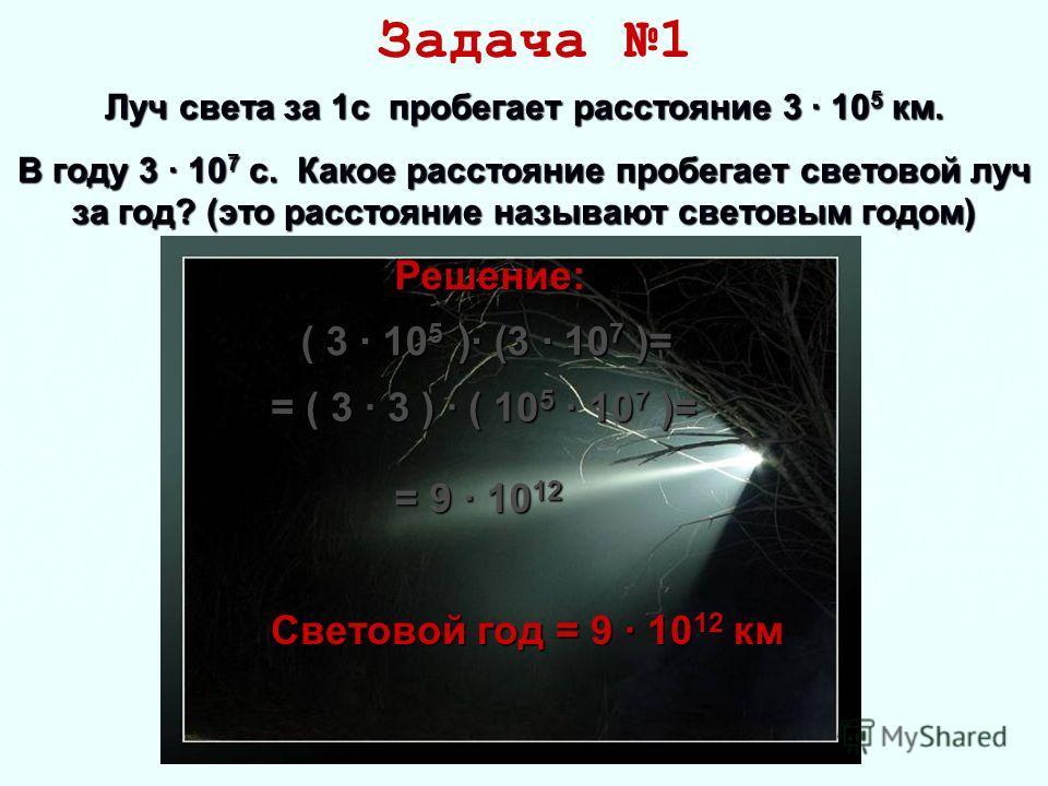 Луч света за 1 с пробегает расстояние 3 · 10 5 км. В году 3 · 10 7 с. Какое расстояние пробегает световой луч за год? (это расстояние называют световым годом) Задача 1( 3 · 105 )· (3 · 107 )= = 9 · 1012 Световой год = 9 · 10 12 км = ( 3 · 3 ) · ( 105