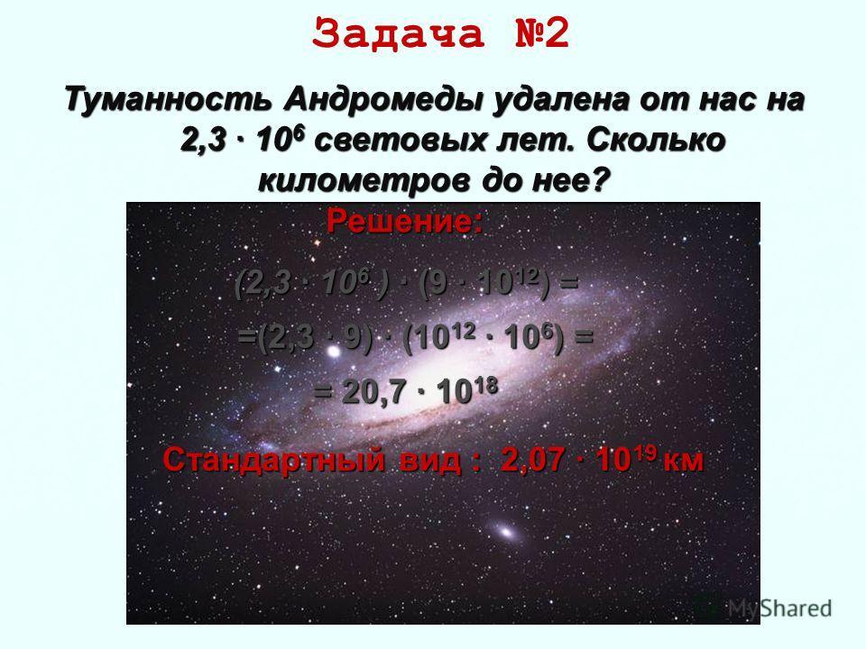 Задача 2 Туманность Андромеды удалена от нас на 2,3 · 10 6 световых лет. Сколько километров до нее? 2,3 · 10 6 световых лет. Сколько километров до нее? Решение: (2,3 · 106 ) · (9 · 1012) = =(2,3 · 9) · (1012 · 106) = = 20,7 · 1018 Стандартный вид : 2