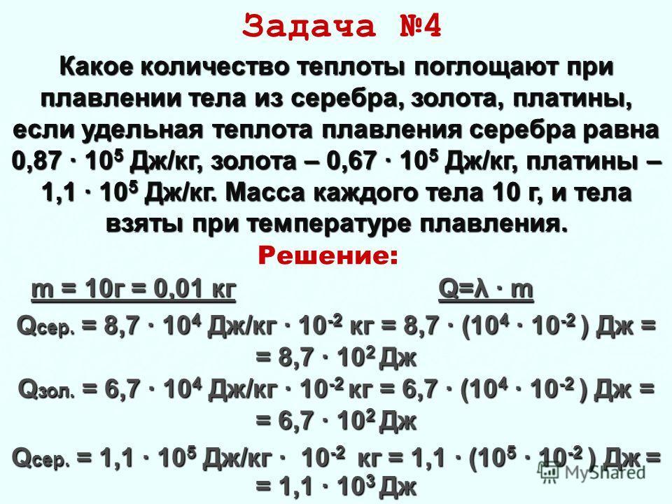 Задача 4 Какое количество теплоты поглощают при плавлении тела из серебра, золота, платины, если удельная теплота плавления серебра равна 0,87 · 10 5 Дж/кг, золота – 0,67 · 10 5 Дж/кг, платины – 1,1 · 10 5 Дж/кг. Масса каждого тела 10 г, и тела взяты