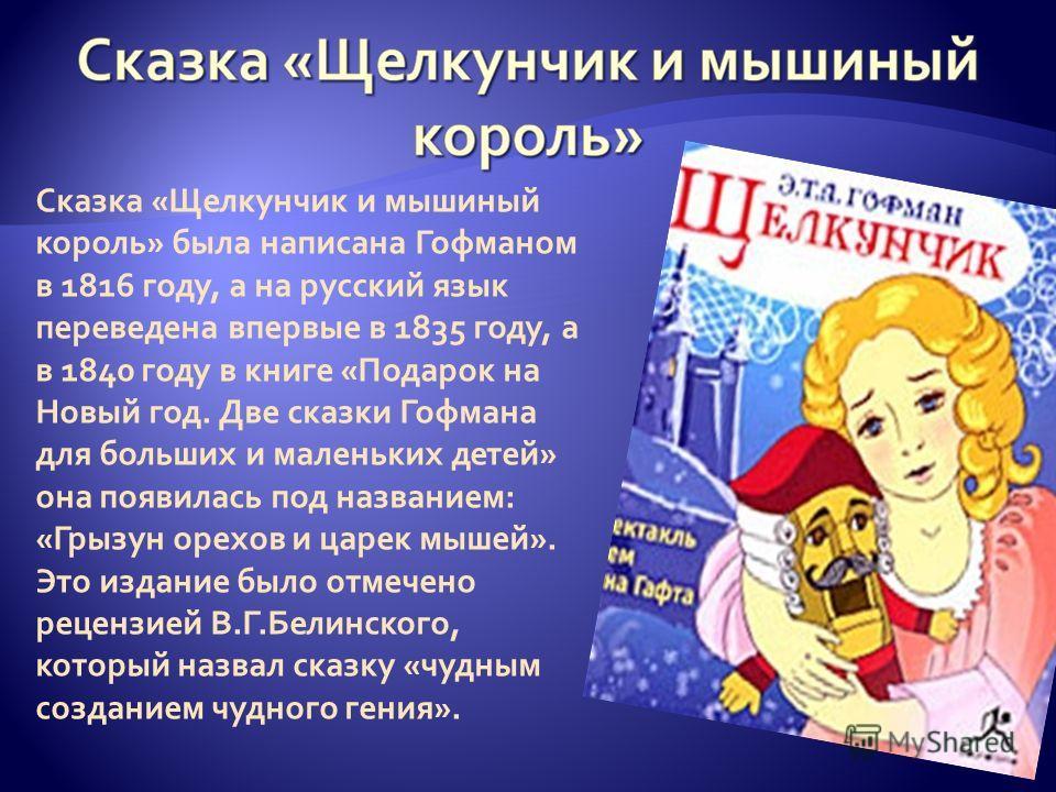 Сказка «Щелкунчик и мышиный король» была написана Гофманом в 1816 году, а на русский язык переведена впервые в 1835 году, а в 1840 году в книге «Подарок на Новый год. Две сказки Гофмана для больших и маленьких детей» она появилась под названием: «Гры