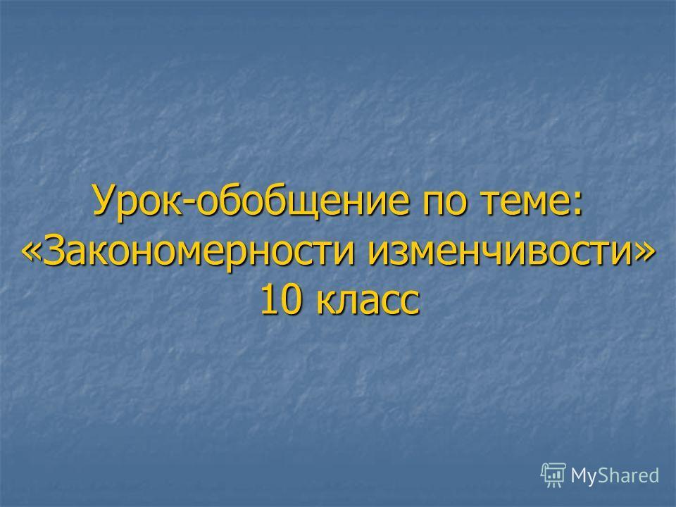 Урок-обобщение по теме: «Закономерности изменчивости» 10 класс