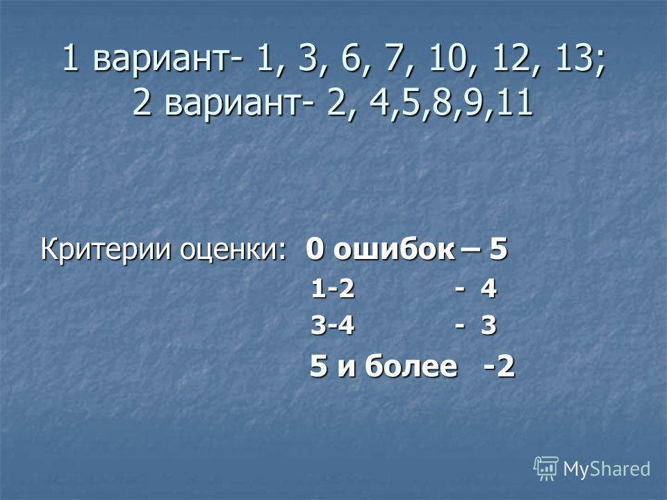 1 вариант- 1, 3, 6, 7, 10, 12, 13; 2 вариант- 2, 4,5,8,9,11 Критерии оценки: 0 ошибок – 5 1-2 - 4 1-2 - 4 3-4 - 3 3-4 - 3 5 и более -2 5 и более -2