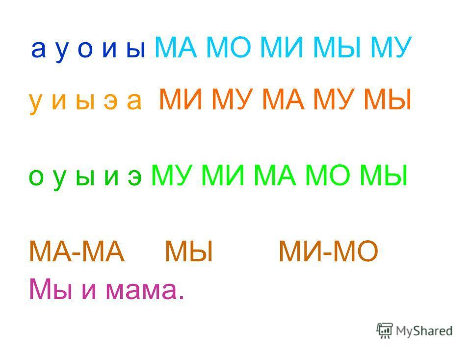 а у о и ы МА МО МИ МЫ МУ у и ы э а МИ МУ МА МУ МЫ о у ы и э МУ МИ МА МО МЫ МА-МА МЫ МИ-МО Мы и мама.