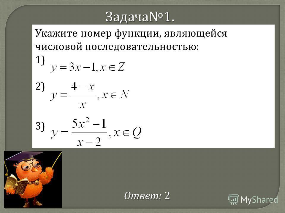Задача 1. Укажите номер функции, являющейся числовой последовательностью: 1) 2) 3) Ответ : 2