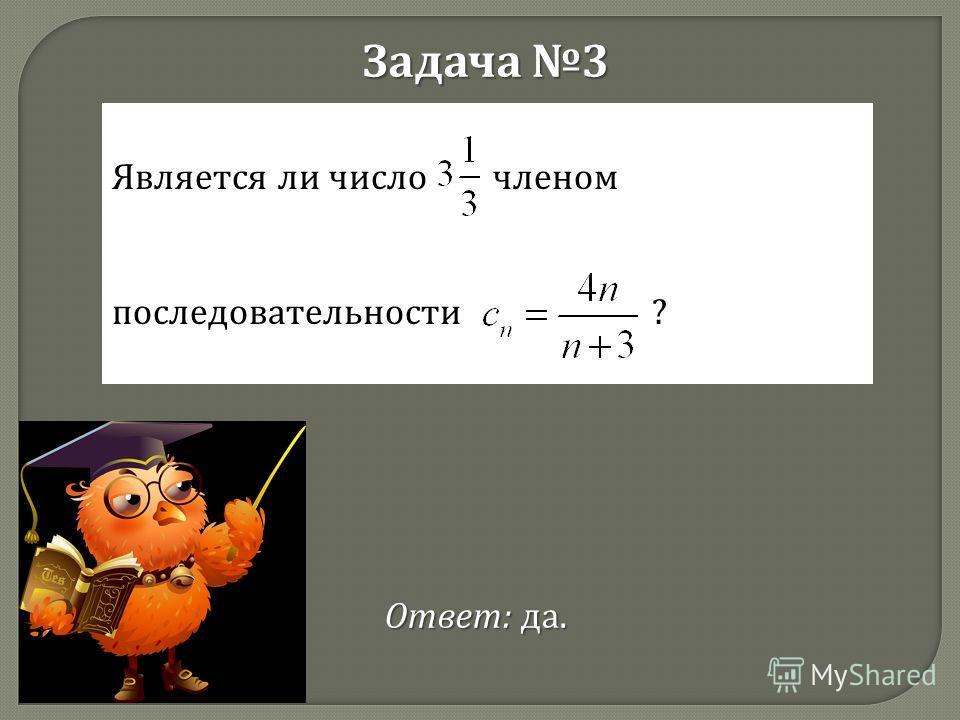 Задача 3 Является ли число членом последовательности ? Ответ : да.
