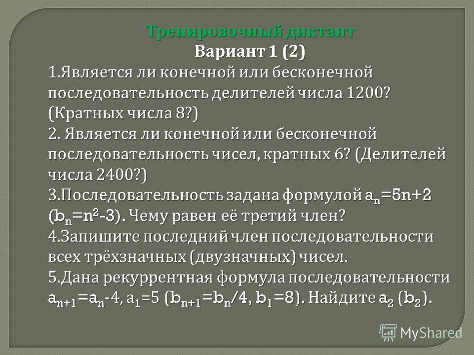 Тренировочный диктант Вариант 1 (2) 1. Является ли конечной или бесконечной последовательность делителей числа 1200? ( Кратных числа 8?) 2. Является ли конечной или бесконечной последовательность чисел, кратных 6? ( Делителей числа 2400?) 3. Последов