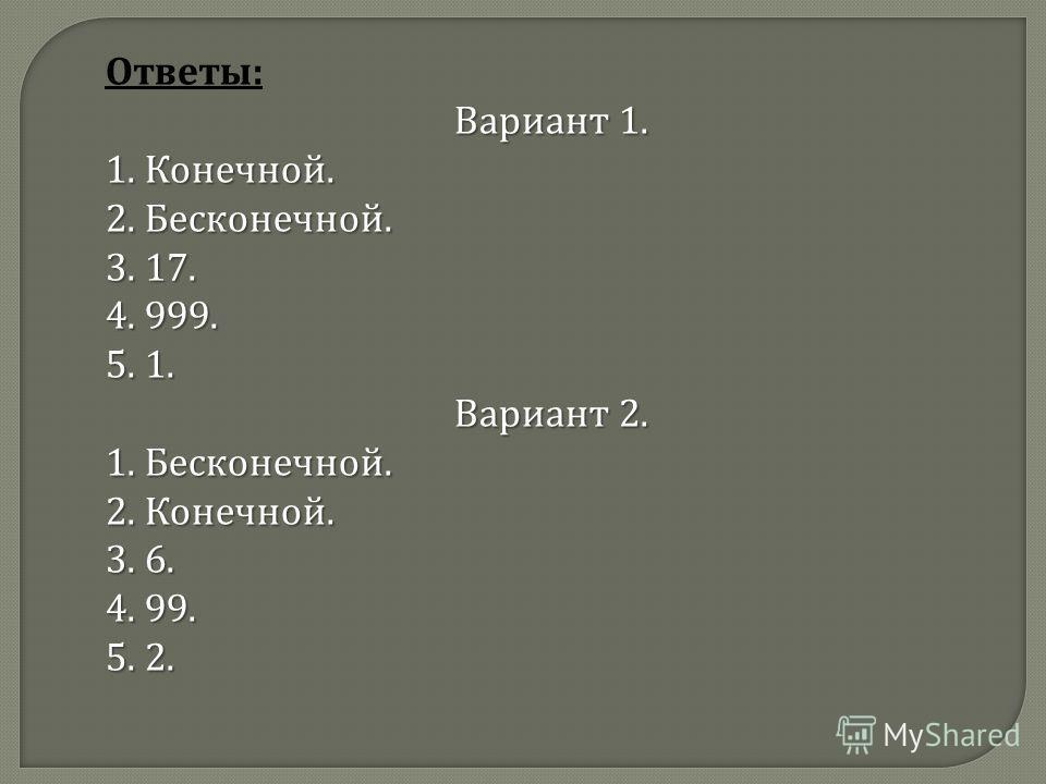 Ответы : Вариант 1. 1. Конечной. 2. Бесконечной. 3. 17. 4. 999. 5. 1. Вариант 2. 1. Бесконечной. 2. Конечной. 3. 6. 4. 99. 5. 2.