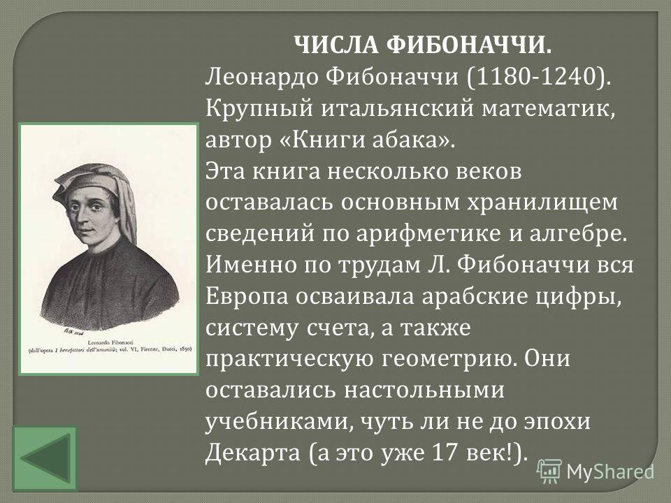 ЧИСЛА ФИБОНАЧЧИ. Леонардо Фибоначчи (1180-1240). Крупный итальянский математик, автор «Книги абака». Эта книга несколько веков оставалась основным хранилищем сведений по арифметике и алгебре. Именно по трудам Л. Фибоначчи вся Европа осваивала арабски