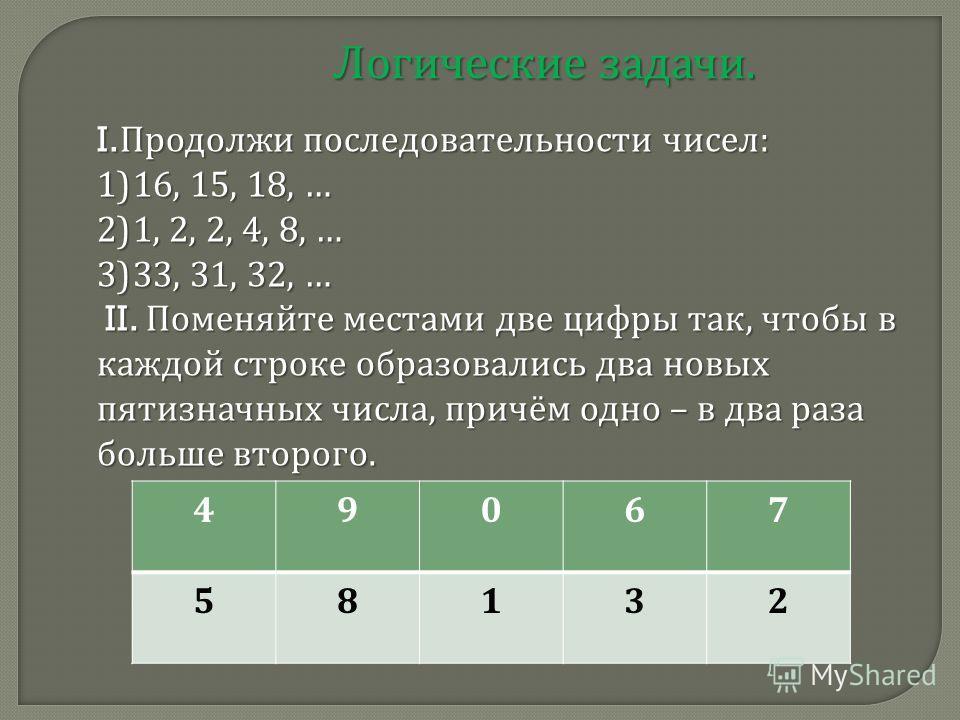 Логические задачи. I. Продолжи последовательности чисел : 1) 16, 15, 18, … 2) 1, 2, 2, 4, 8, … 3) 33, 31, 32, … II. Поменяйте местами две цифры так, чтобы в каждой строке образовались два новых пятизначных числа, причём одно – в два раза больше второ