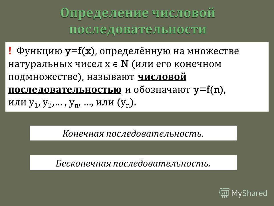 ! Функцию y=f(x), определённую на множестве натуральных чисел х N ( или его конечном подмножестве ), называют числовой последовательностью и обозначают y=f(n), или у 1, у 2,…, у n, …, или ( у n ). Конечная последовательность. Бесконечная последовател