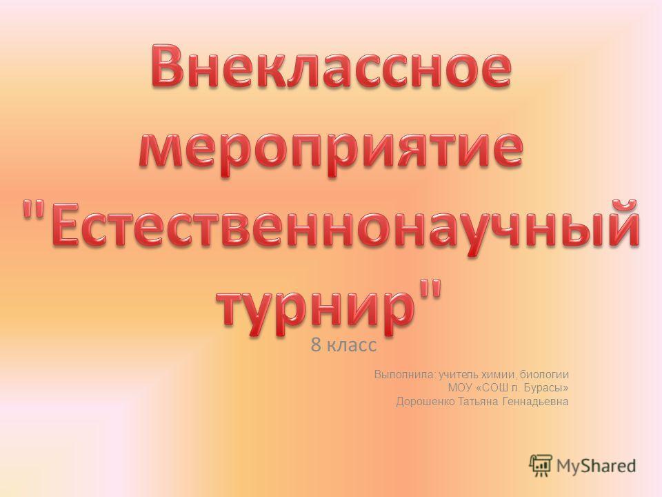 8 класс Выполнила: учитель химии, биологии МОУ «СОШ п. Бурасы» Дорошенко Татьяна Геннадьевна