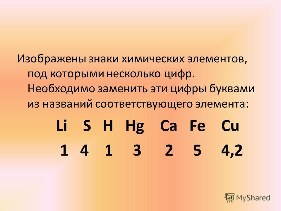 Изображены знаки химических элементов, под которыми несколько цифр. Необходимо заменить эти цифры буквами из названий соответствующего элемента: Li S H Hg Ca Fe Cu 1 4 1 3 2 5 4,2