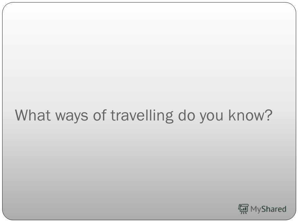 What ways of travelling do you know?