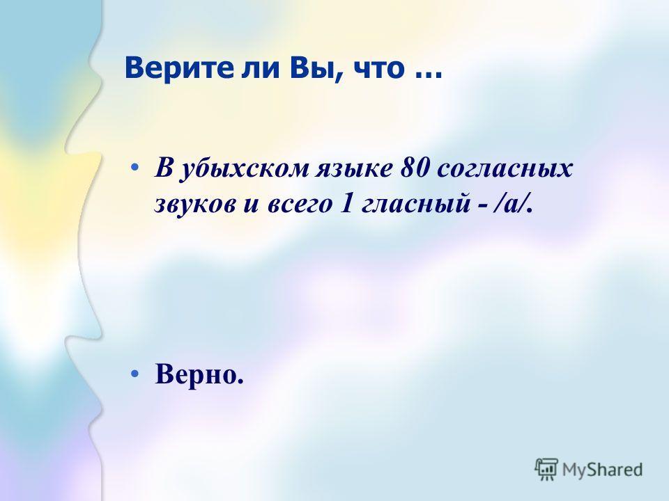 Верите ли Вы, что … В убыхском языке 80 согласных звуков и всего 1 гласный - /а/. Верно.
