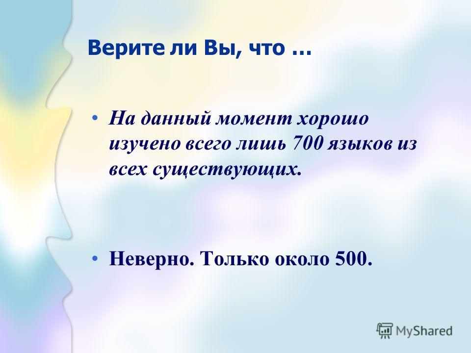 Верите ли Вы, что … На данный момент хорошо изучено всего лишь 700 языков из всех существующих. Неверно. Только около 500.