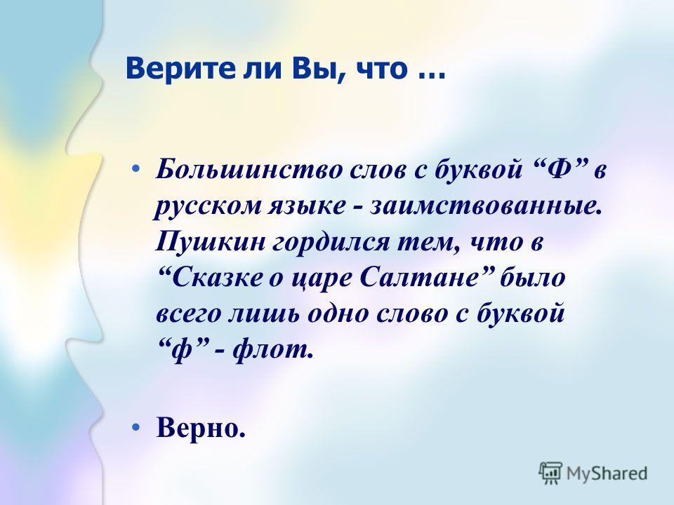 Верите ли Вы, что … Большинство слов с буквой Ф в русском языке - заимствованные. Пушкин гордился тем, что в Сказке о царе Салтане было всего лишь одно слово с буквой ф - флот. Верно.
