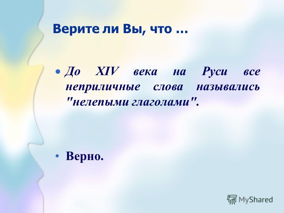 Верите ли Вы, что … До XIV века на Руси все неприличные слова назывались нелепыми глаголами. Верно.