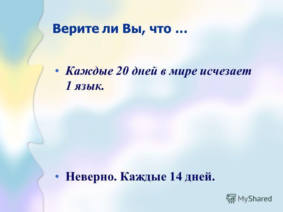 Верите ли Вы, что … Каждые 20 дней в мире исчезает 1 язык. Неверно. Каждые 14 дней.