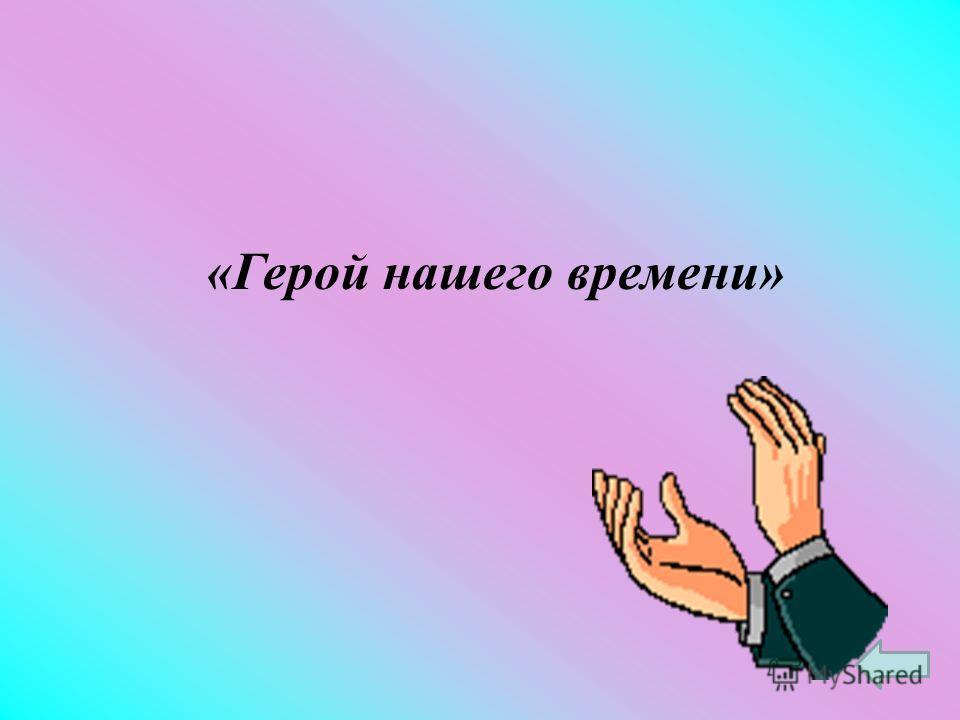 Назовите произведение Лермонтова, главным героем которого является Печорин.