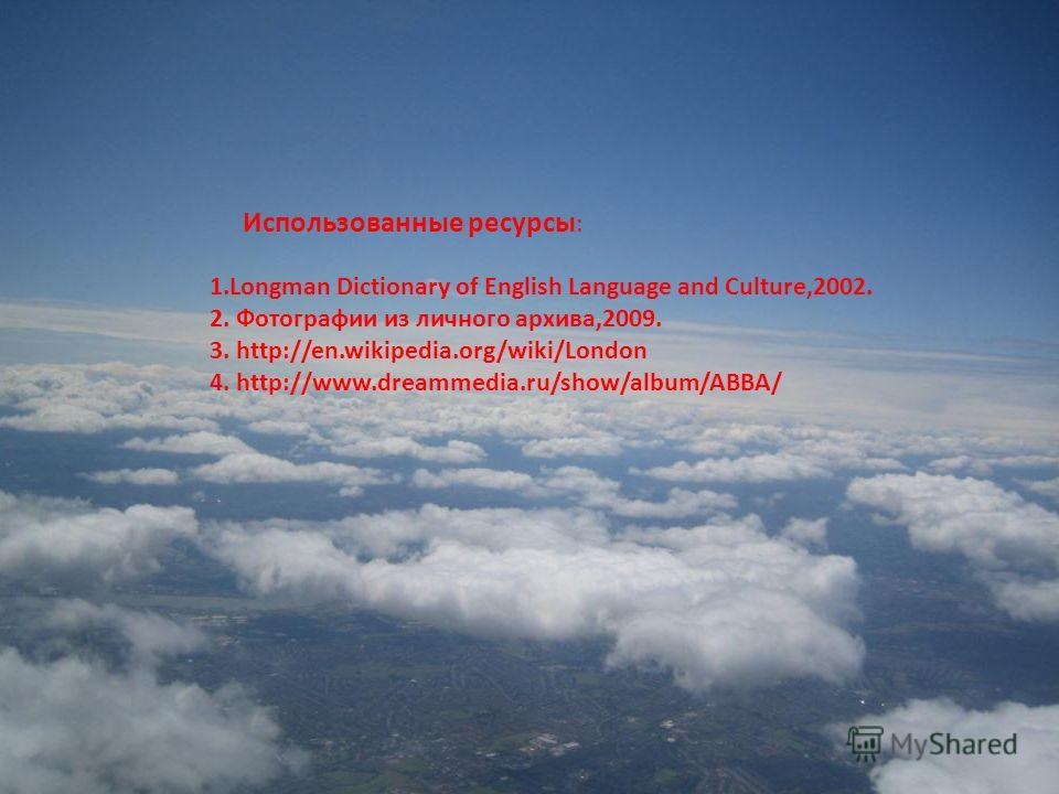 1. Longman Dictionary of English Language and Culture,2002. 2. Фотографии из личного архива,2009. 3. http://en.wikipedia.org/wiki/London 4. http://www.dreammedia.ru/show/album/ABBA/ Использованные ресурсы :