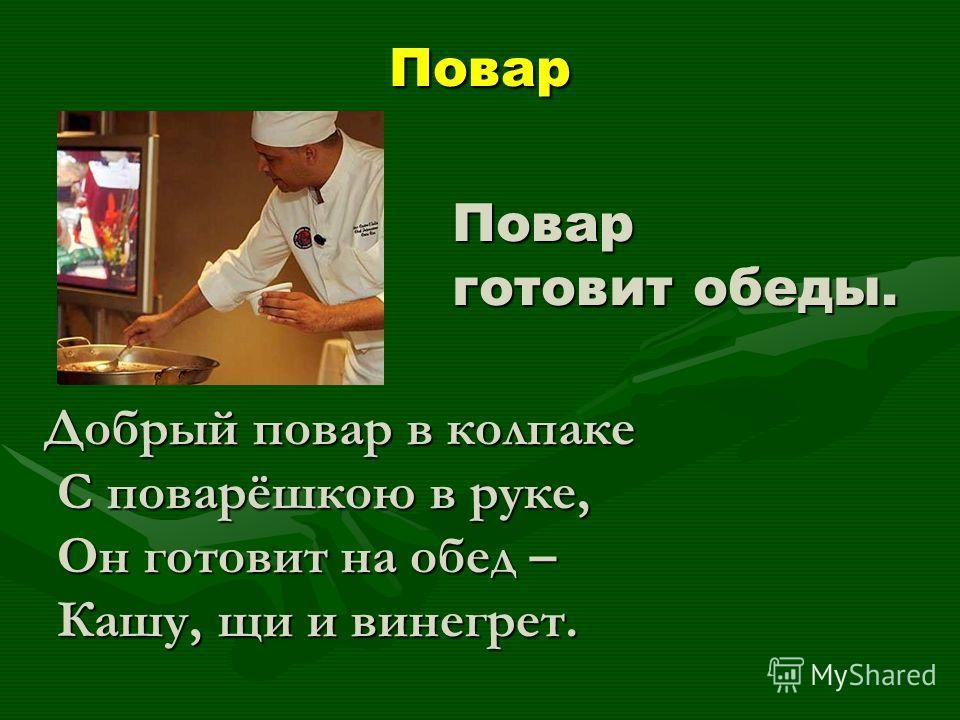 Повар Повар готовит обеды. Добрый повар в колпаке С поварёшкою в руке, С поварёшкою в руке, Он готовит на обед – Он готовит на обед – Кашу, щи и винегрет. Кашу, щи и винегрет.