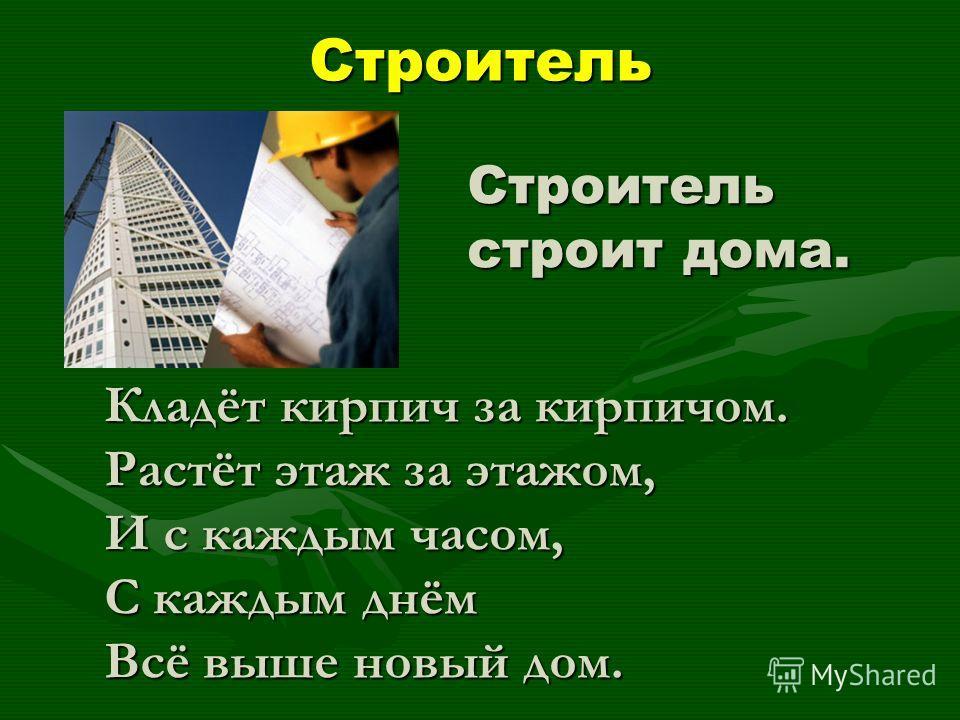 Строитель Строитель строит дома. Кладёт кирпич за кирпичом. Растёт этаж за этажом, И с каждым часом, С каждым днём Всё выше новый дом.