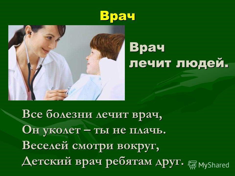 Врач Врач лечит людей. Все болезни лечит врач, Он уколет – ты не плачь. Веселей смотри вокруг, Детский врач ребятам друг.