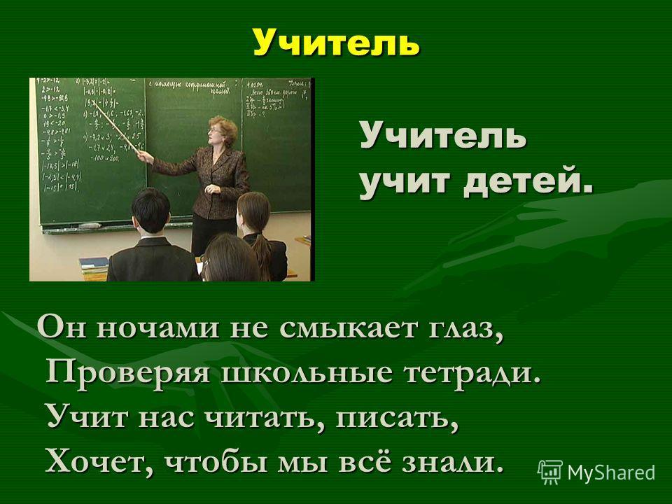 Учитель Учитель учит детей. Он ночами не смыкает глаз, Проверяя школьные тетради. Проверяя школьные тетради. Учит нас читать, писать, Учит нас читать, писать, Хочет, чтобы мы всё знали. Хочет, чтобы мы всё знали.