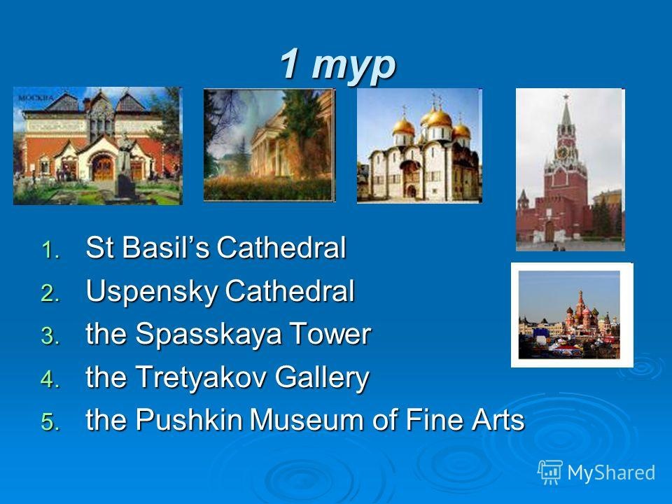 1 тур 1. St Basils Cathedral 2. Uspensky Cathedral 3. the Spasskaya Tower 4. the Tretyakov Gallery 5. the Pushkin Museum of Fine Arts