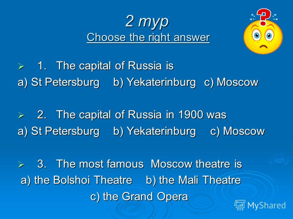 2 тур Choose the right answer 1. The capital of Russia is 1. The capital of Russia is a) St Petersburg b) Yekаterinburg c) Moscow 2. The capital of Russia in 1900 was 2. The capital of Russia in 1900 was a) St Petersburg b) Yekаterinburg c) Moscow 3.