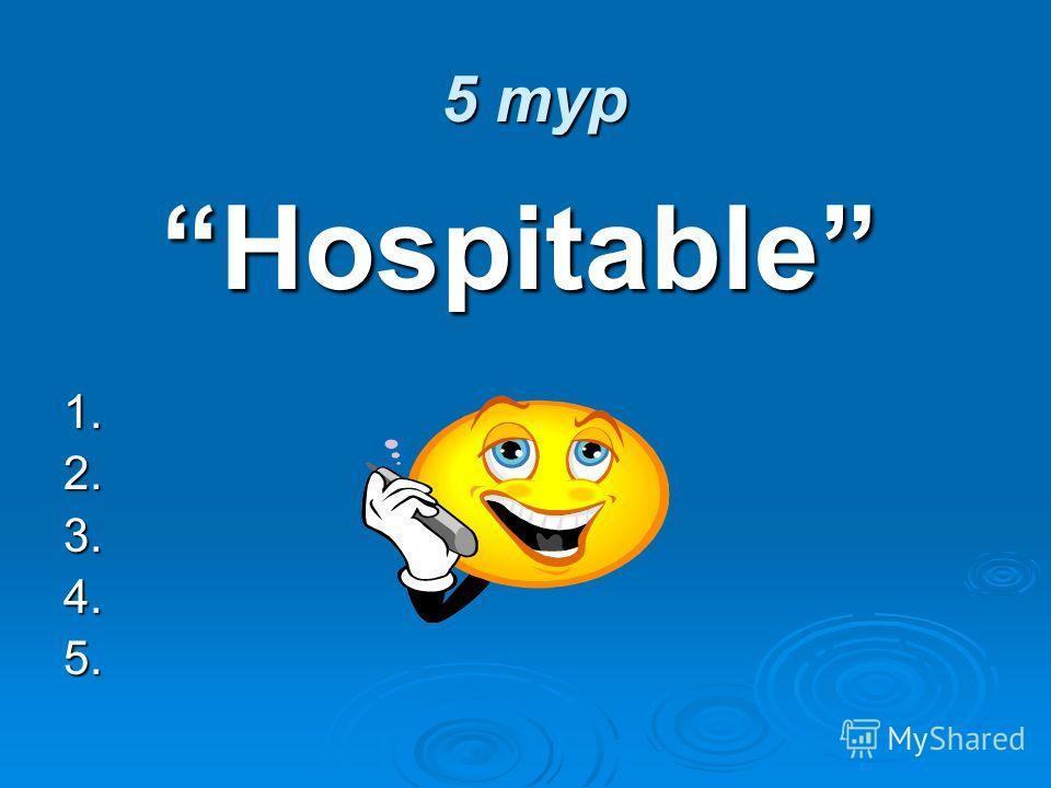5 тур 5 тур Hospitable Hospitable1.2.3.4.5.