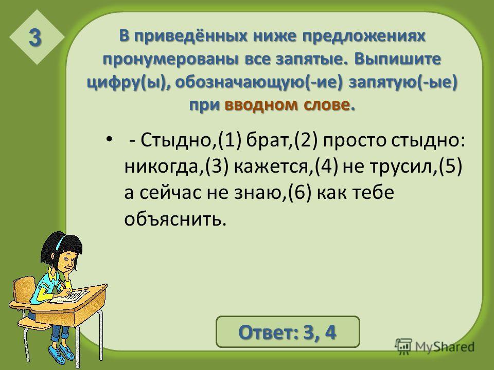 В приведённых ниже предложениях пронумерованы все запятые. Выпишите цифру(ы), обозначающую(-ие) запятую(-ые) при вводном слове. - Стыдно,(1) брат,(2) просто стыдно: никогда,(3) кажется,(4) не трусил,(5) а сейчас не знаю,(6) как тебе объяснить. 3 Отве