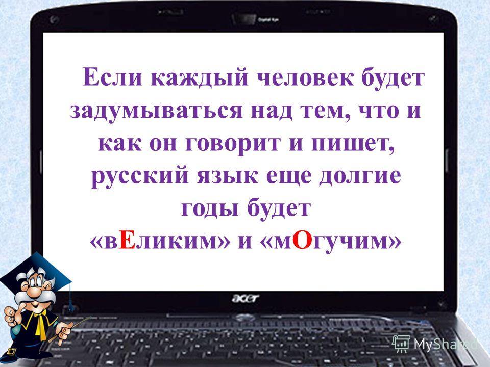 Если каждый человек будет задумываться над тем, что и как он говорит и пишет, русский язык еще долгие годы будет «в Еликим» и «м Огучим»