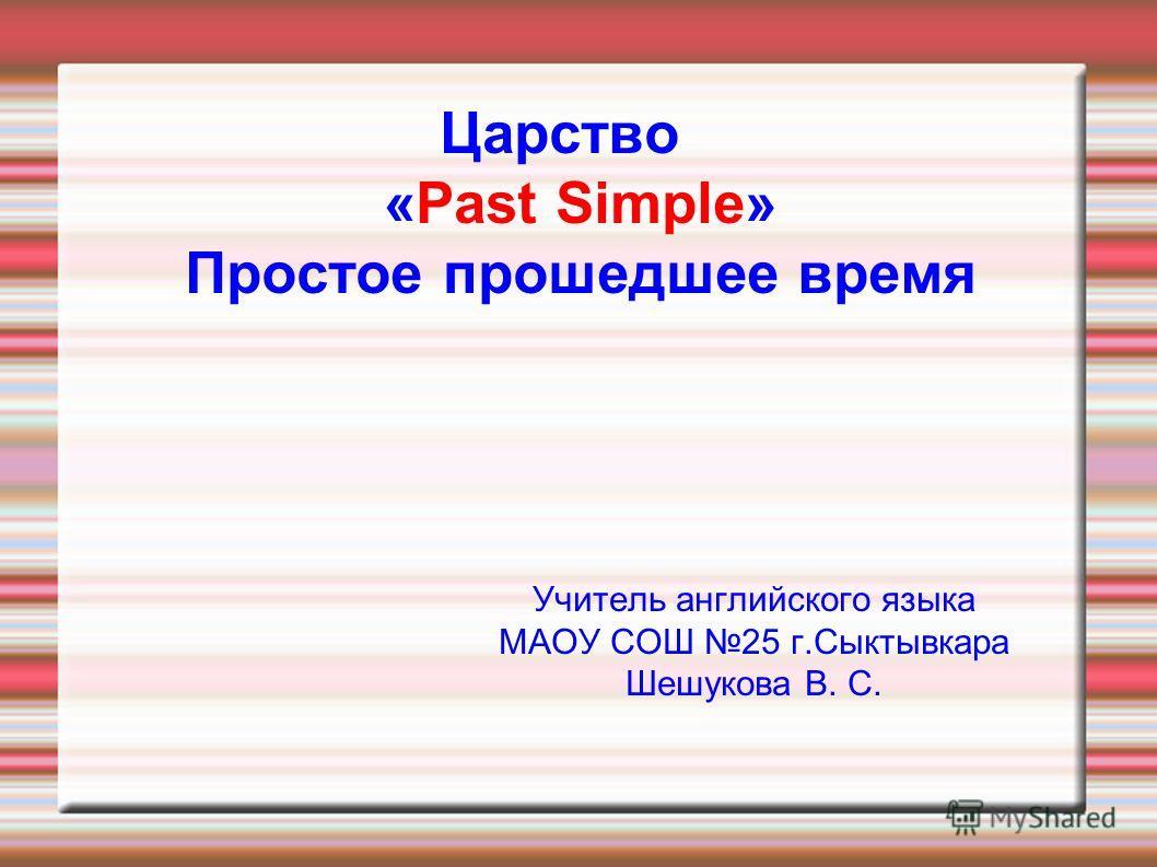 Царство «Past Simple» Простое прошедшее время Учитель английского языка МАОУ СОШ 25 г.Сыктывкара Шешукова В. С.