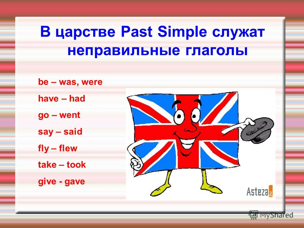 В царстве Past Simple служат неправильные глаголы be – was, were have – had go – went say – said fly – flew take – took give - gave