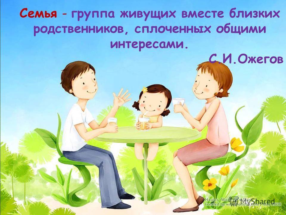 Семья - группа живущих вместе близких родственников, сплоченных общими интересами. С.И.Ожегов