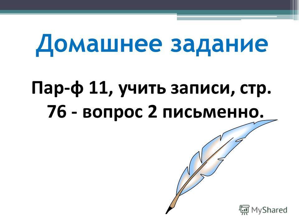 Домашнее задание Пар-ф 11, учить записи, стр. 76 - вопрос 2 письменно.