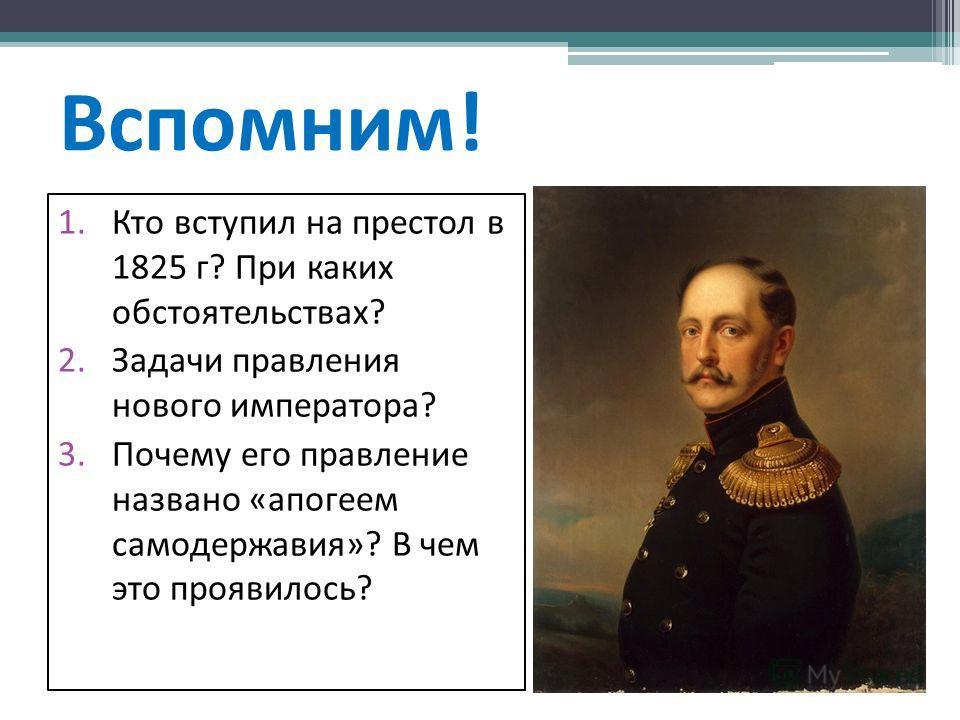 Вспомним! 1. Кто вступил на престол в 1825 г? При каких обстоятельствах? 2. Задачи правления нового императора? 3. Почему его правление названо «апогеем самодержавия»? В чем это проявилось?