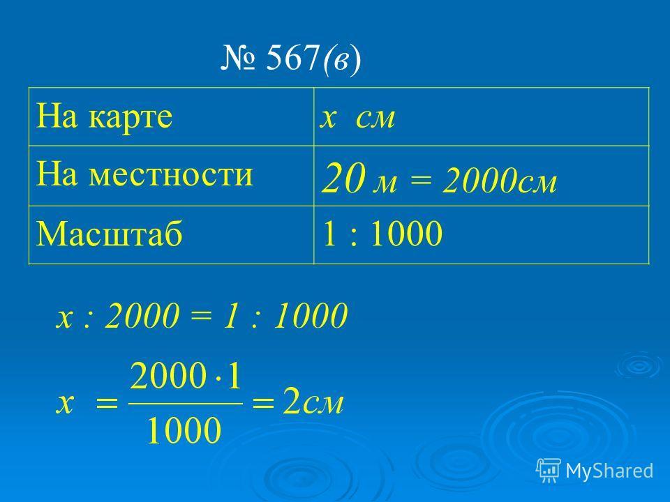 На картах см На местности 20 м = 2000 см Масштаб 1 : 1000 567(в) х : 2000 = 1 : 1000