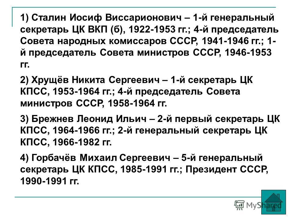 1) Сталин Иосиф Виссарионович – 1-й генеральный секретарь ЦК ВКП (б), 1922-1953 гг.; 4-й председатель Совета народных комиссаров СССР, 1941-1946 гг.; 1- й председатель Совета министров СССР, 1946-1953 гг. 2) Хрущёв Никита Сергеевич – 1-й секретарь ЦК