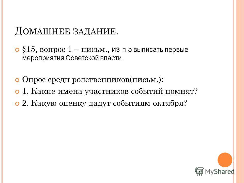 Д ОМАШНЕЕ ЗАДАНИЕ. §15, вопрос 1 – письмоо., из п.5 выписать первые мероприятия Советской власти. Опрос среди родственников(письмоо.): 1. Какие имена участников событий помнят? 2. Какую оценку дадут событиям октября?