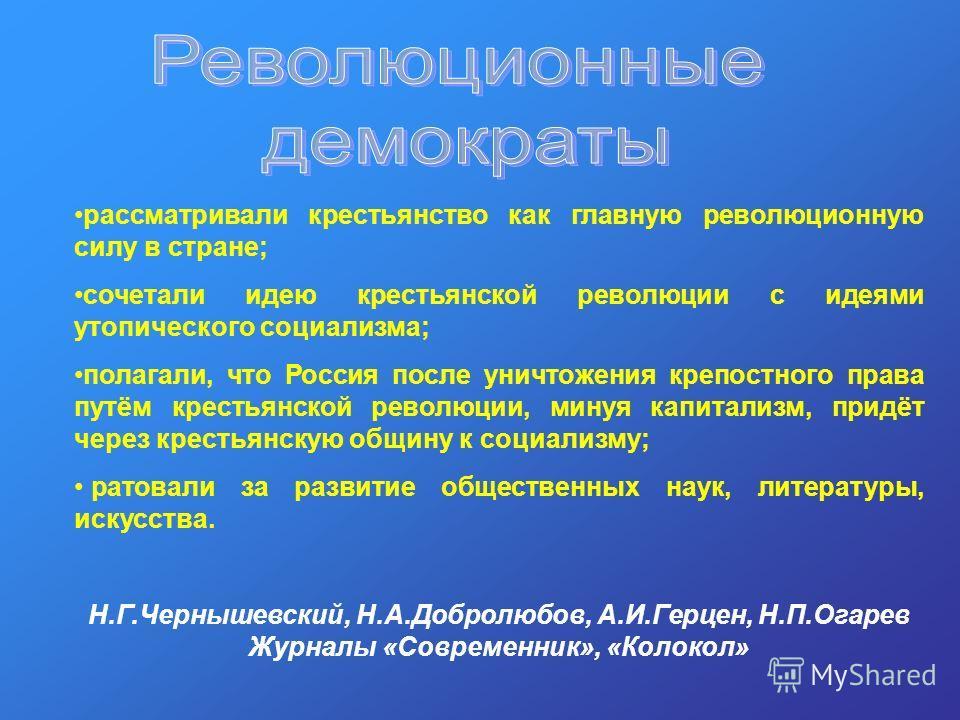 рассматривали крестьянство как главную революционную силу в стране; сочетали идею крестьянской революции с идеями утопического социализма; полагали, что Россия после уничтожения крепостного права путём крестьянской революции, минуя капитализм, придёт