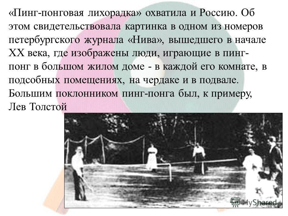 «Пинг-понговая лихорадка» охватила и Россию. Об этом свидетельствовала картинка в одном из номеров петербургского журнала «Нива», вышедшего в начале XX века, где изображены люди, играющие в пинг- понг в большом жилом доме - в каждой его комнате, в по