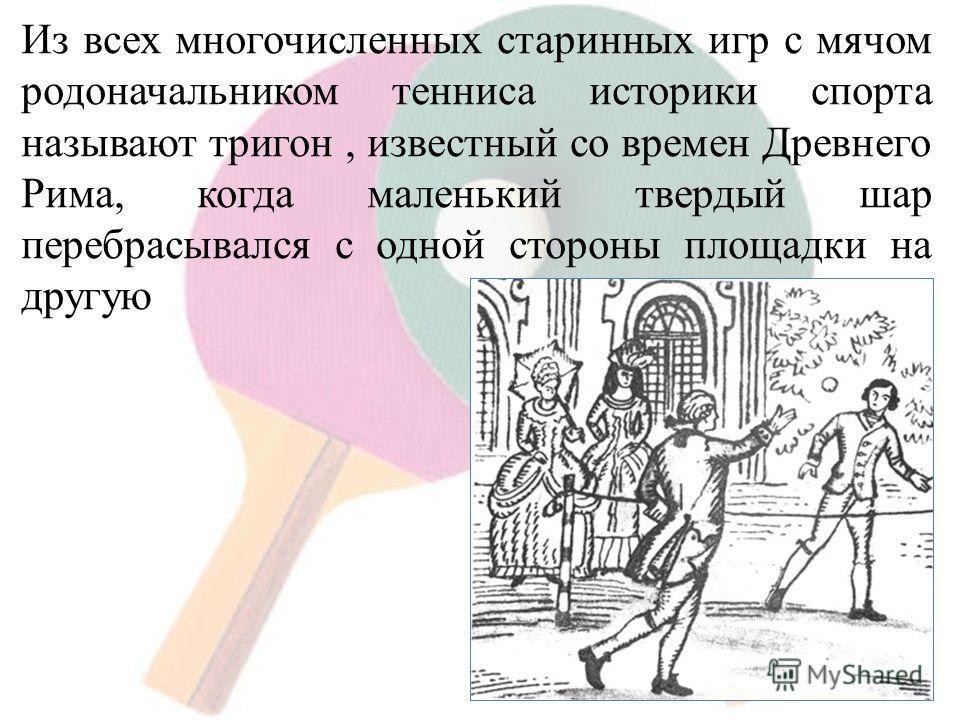 Из всех многочисленных старинных игр с мячом родоначальником тенниса историки спорта называют тригон, известный со времен Древнего Рима, когда маленький твердый шар перебрасывался с одной стороны площадки на другую