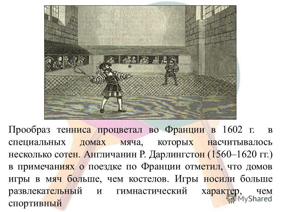 Прообраз тенниса процветал во Франции в 1602 г. в специальных домах мяча, которых насчитывалось несколько сотен. Англичанин Р. Дарлингстон (1560–1620 гг.) в примечаниях о поездке по Франции отметил, что домов игры в мяч больше, чем костелов. Игры нос