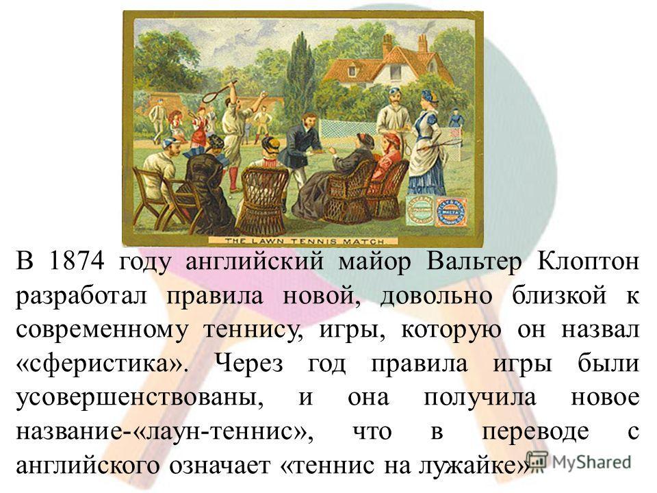 В 1874 году английский майор Вальтер Клоптон разработал правила новой, довольно близкой к современному теннису, игры, которую он назвал «сферистика». Через год правила игры были усовершенствованы, и она получила новое название-«лаун-теннис», что в пе